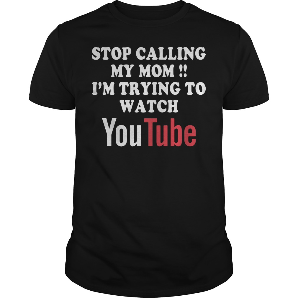 Stop calling my mom I'm trying to watch youtube Guys tee
