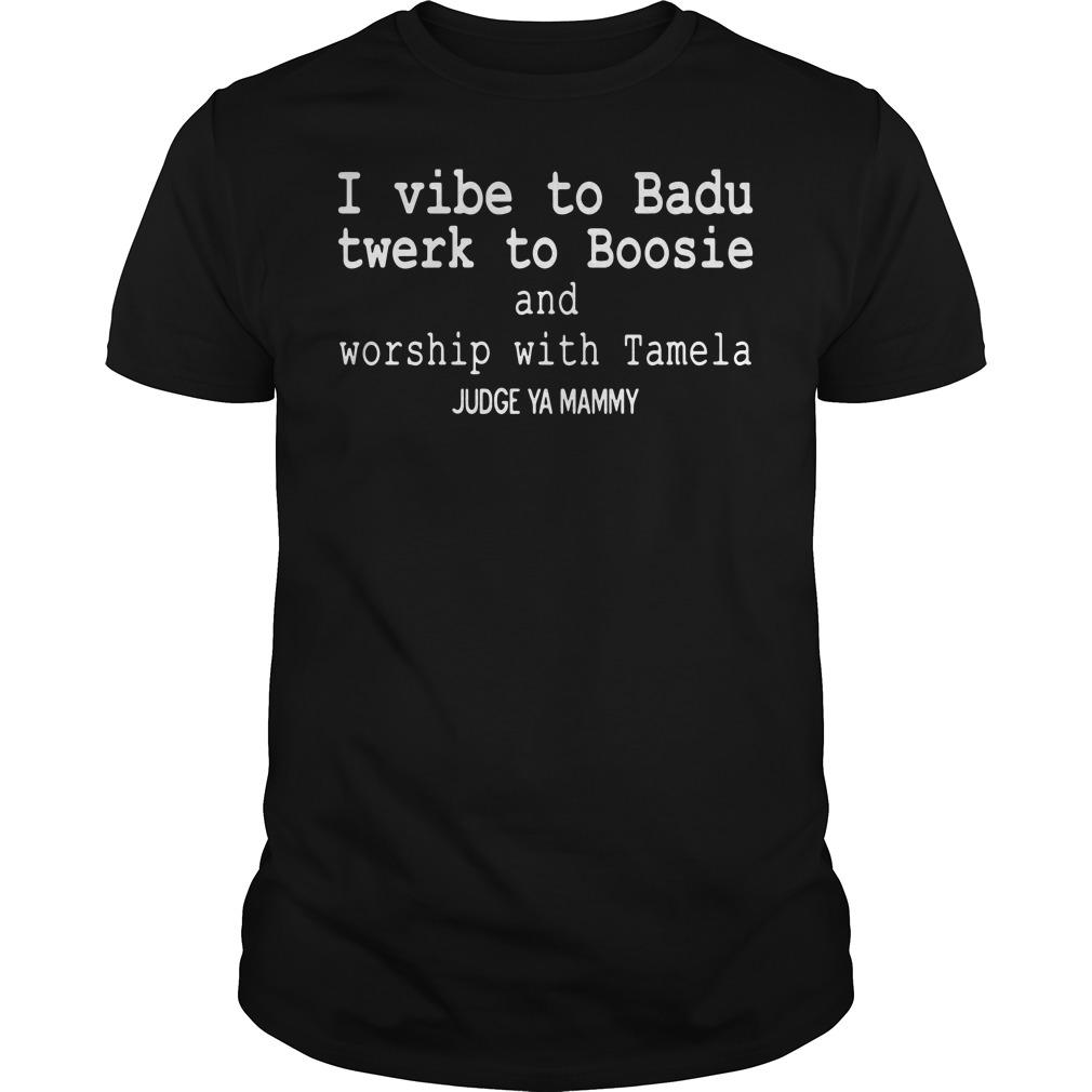 I vibe to Badu twerk to Boosie and worship with Tamela Judge ya Mammy Guys tee