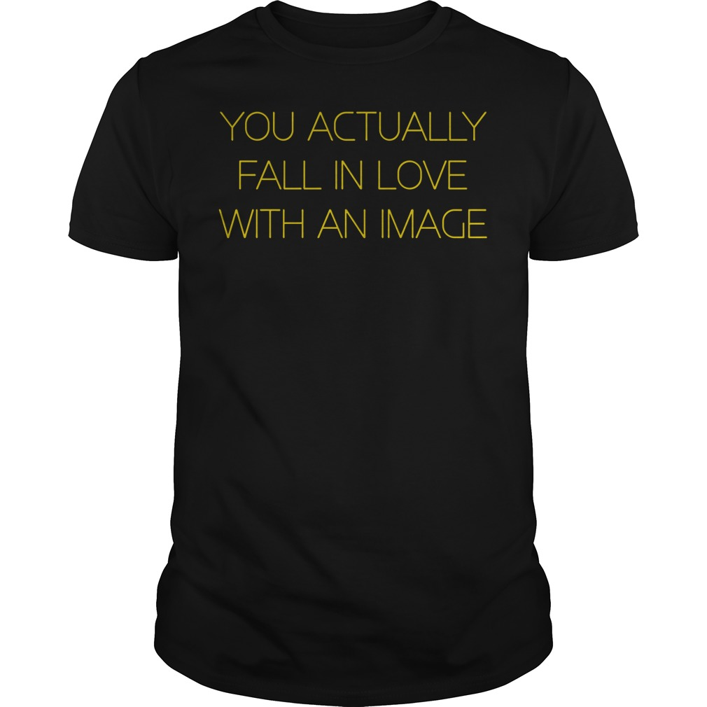 You Actually Fall In Love With An Image Guys tee