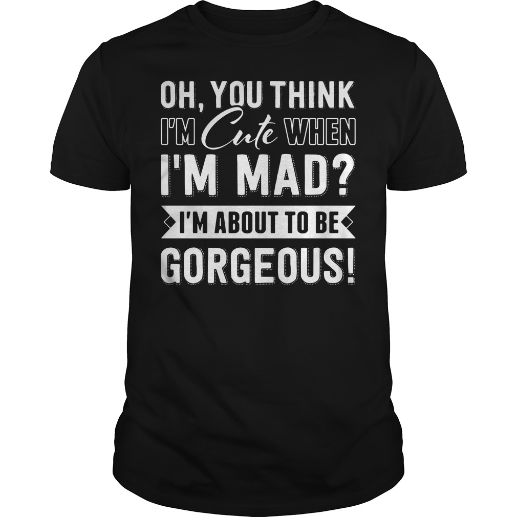 You think I'm cute When I'm mad I'm about Gorgeous Guys tee