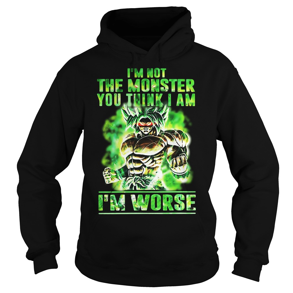 Broly I'm Not The Monster You Think I Am I Worse Hoodie