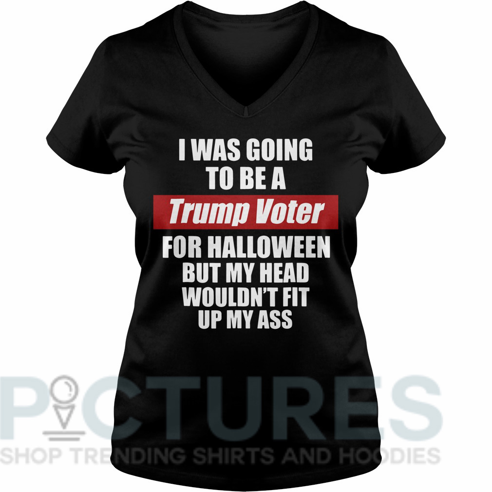 I was going to be a Trump voter for Halloween but head wouldn't fit up my ass V-neck