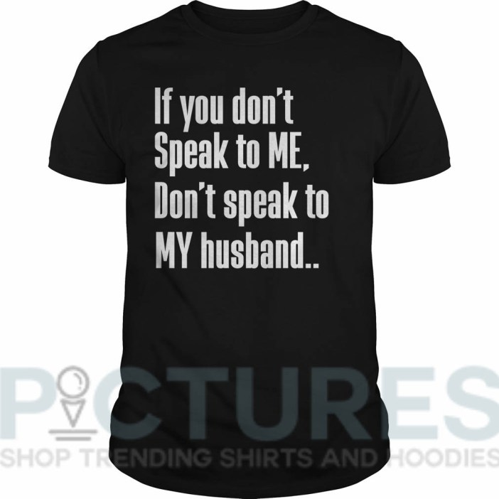 If you don't Speak to Me Don't speak to My husband shirtIf you don't Speak to Me Don't speak to My husband Guys tee