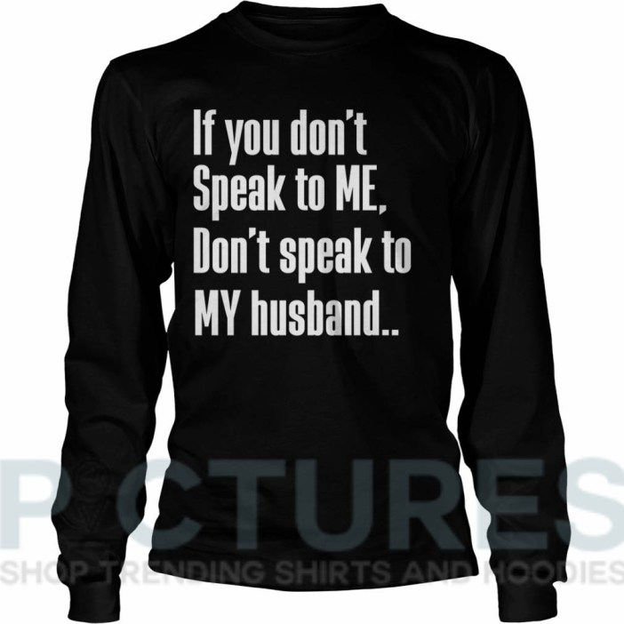 If you don't Speak to Me Don't speak to My husband shirtIf you don't Speak to Me Don't speak to My husband Long sleeve