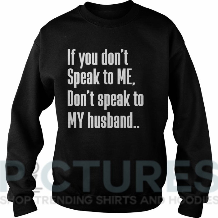 If you don't Speak to Me Don't speak to My husband shirtIf you don't Speak to Me Don't speak to My husband Sweater