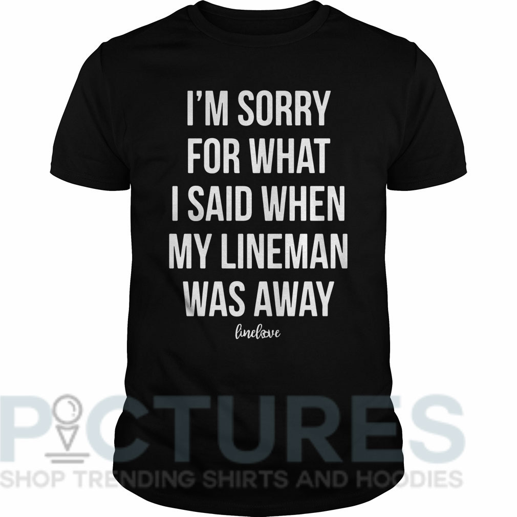 I'm sorry for what I said when my line man was away Guys tee