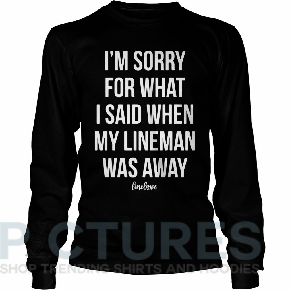 I'm sorry for what I said when my line man was away Long sleeve