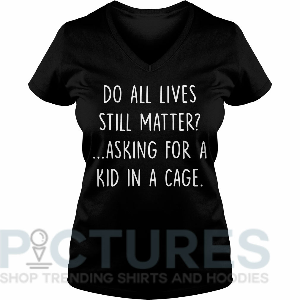 Do all lives still matter asking for a kid in a cage V-neck