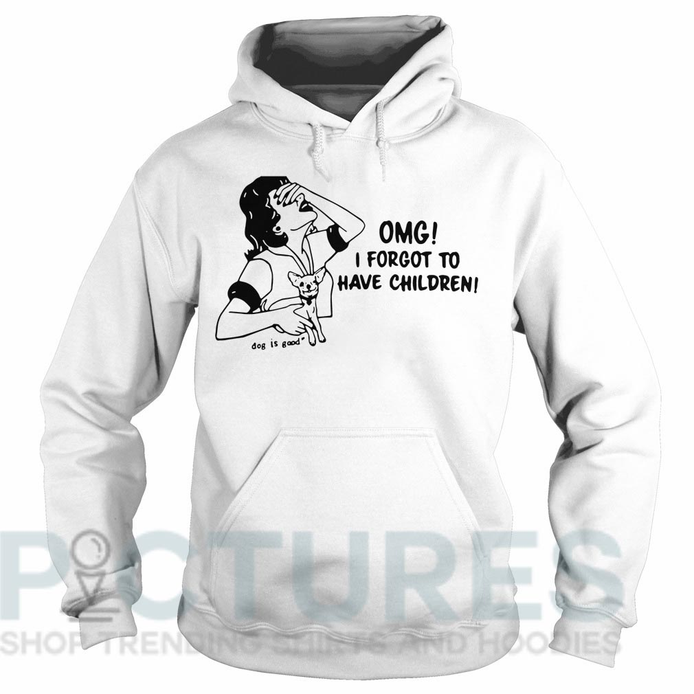 OMG I forgot to have children Dog is good Hoodie