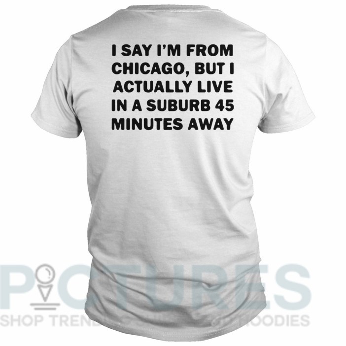 I say I'm from Chicago but I actually live in a suburb 45 minutes away Guys tee