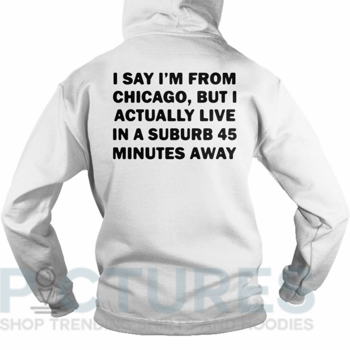 I say I'm from Chicago but I actually live in a suburb 45 minutes away Hoodie