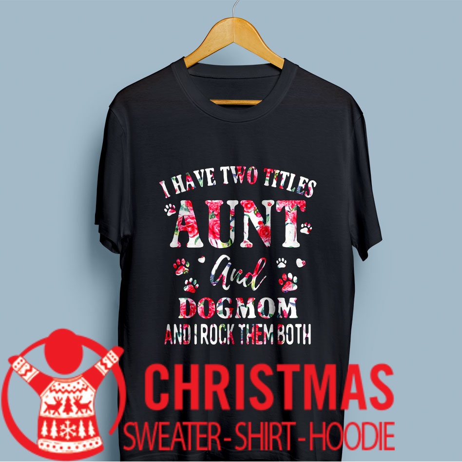 I have two titles aunt and dogmom and I rock them both shirt