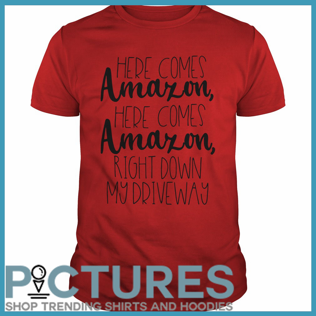Here comes Amazon here comes right down my driveway Guys tee