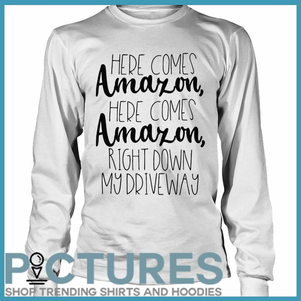 Here comes Amazon here comes right down my driveway Long sleeve