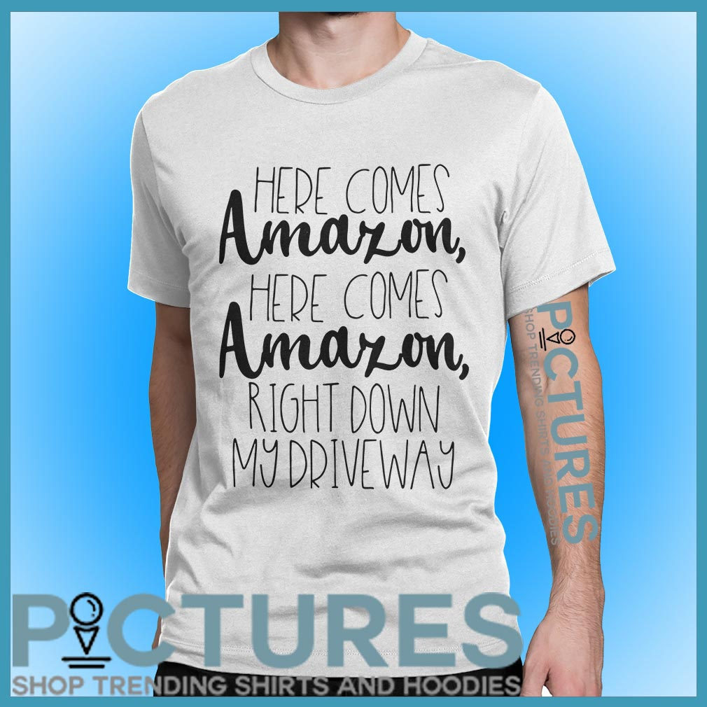 Here comes Amazon here comes right down my driveway shirt