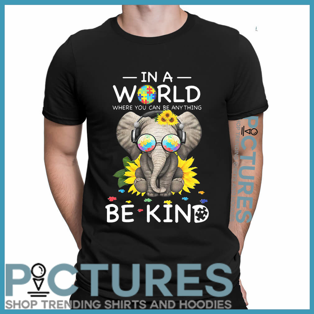 Autism Elephant In a world where you can be anything be kind shirt