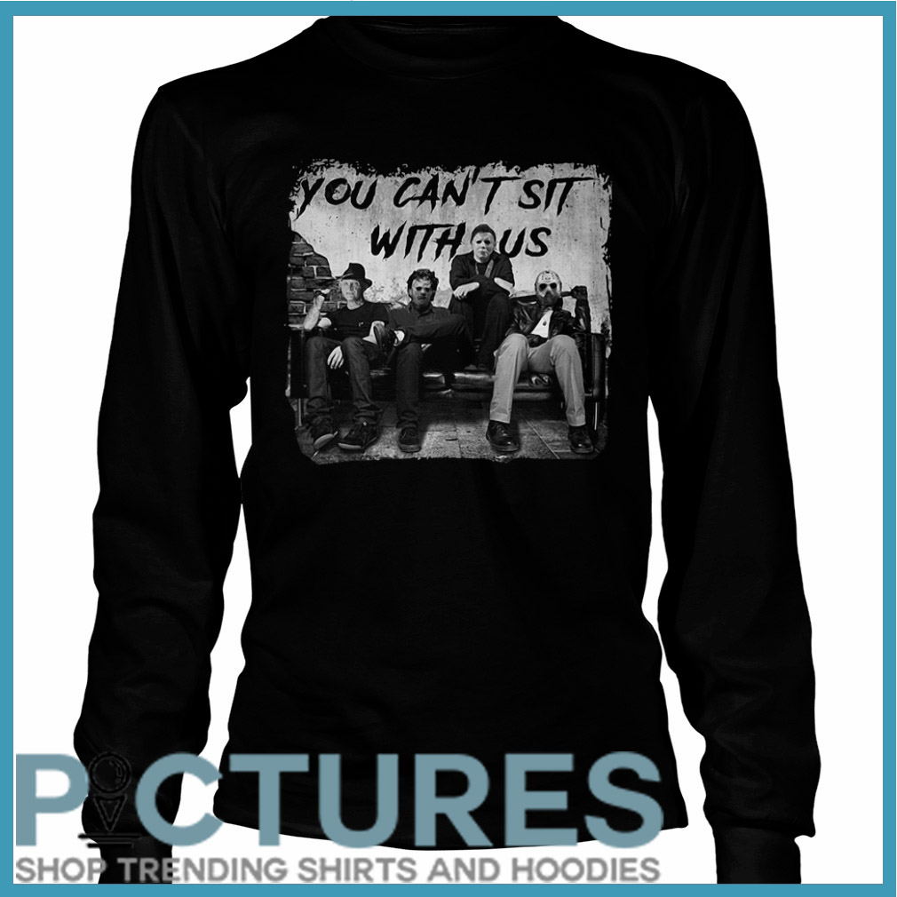 You can't sit with us Freddy Jason Michael Myers Leatherface Long sleeve