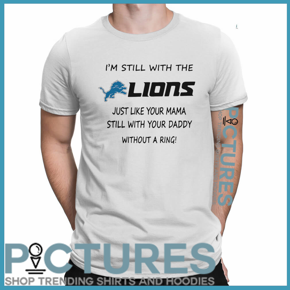 I'm still with the Lions just like your mama still with your daddy without a ring shirt