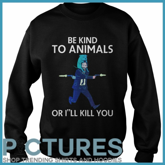 John Wick be kind to animals or I'll kill you Sweater