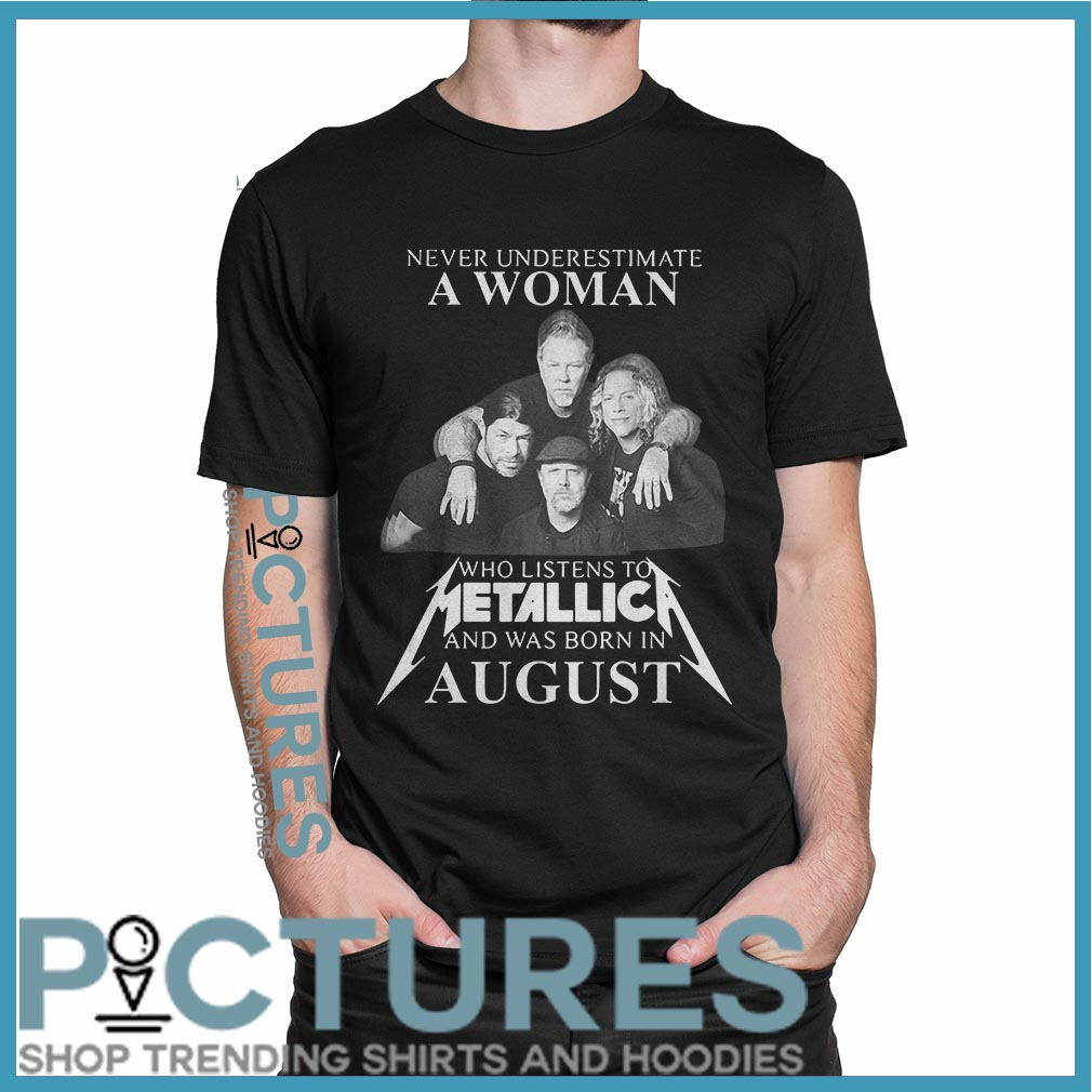 Never underestimate a woman who listens to Metallica and was born in August shirt