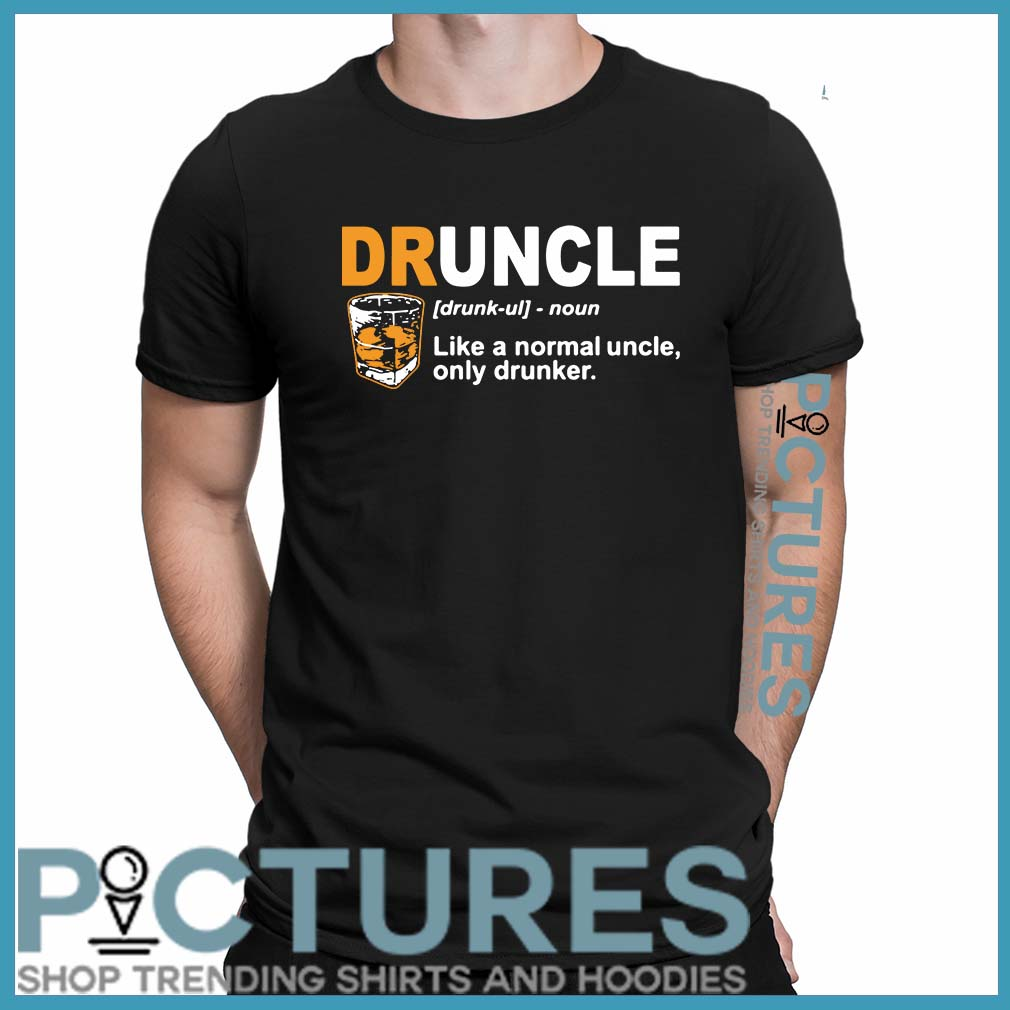 Define Druncle like a normal uncle only drunker shirt