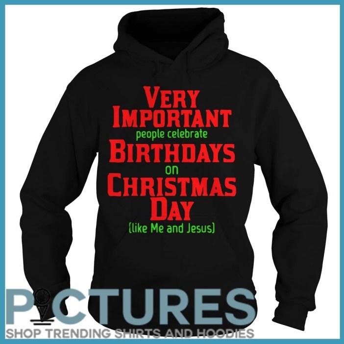 Very Important People Celebrate Birthdays On Christmas Day Like Me And Jesus Hoodie
