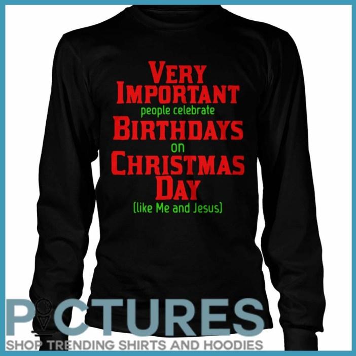 Very Important People Celebrate Birthdays On Christmas Day Like Me And Jesus Longsleeve