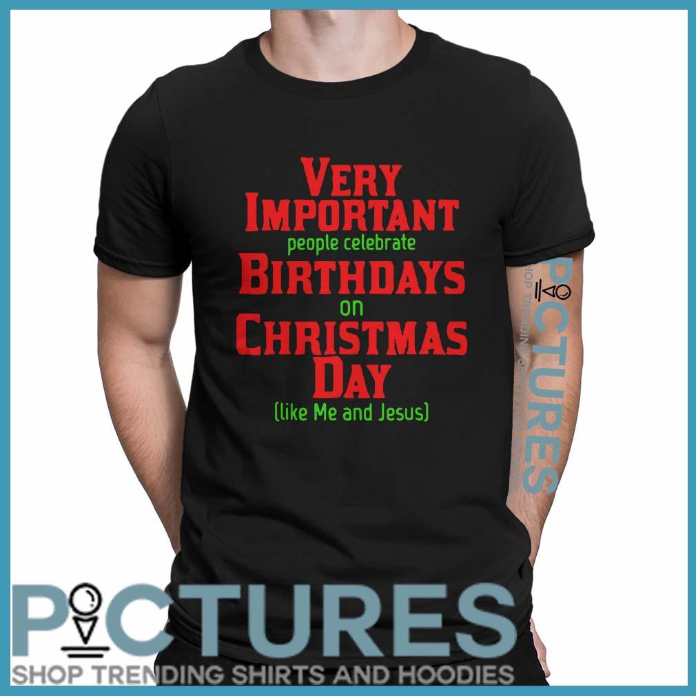 Very Important People Celebrate Birthdays On Christmas Day Like Me And Jesus Shirt