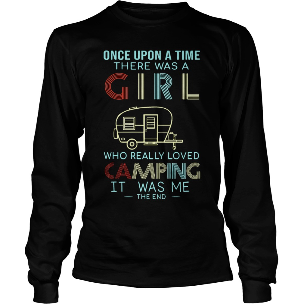 Once upon a time there was a girl who really loved camping it was me the end long sleeve