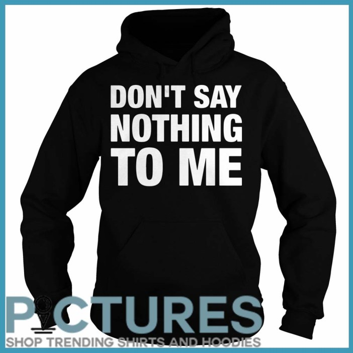 Don't Say Nothing To Me Hoodie
