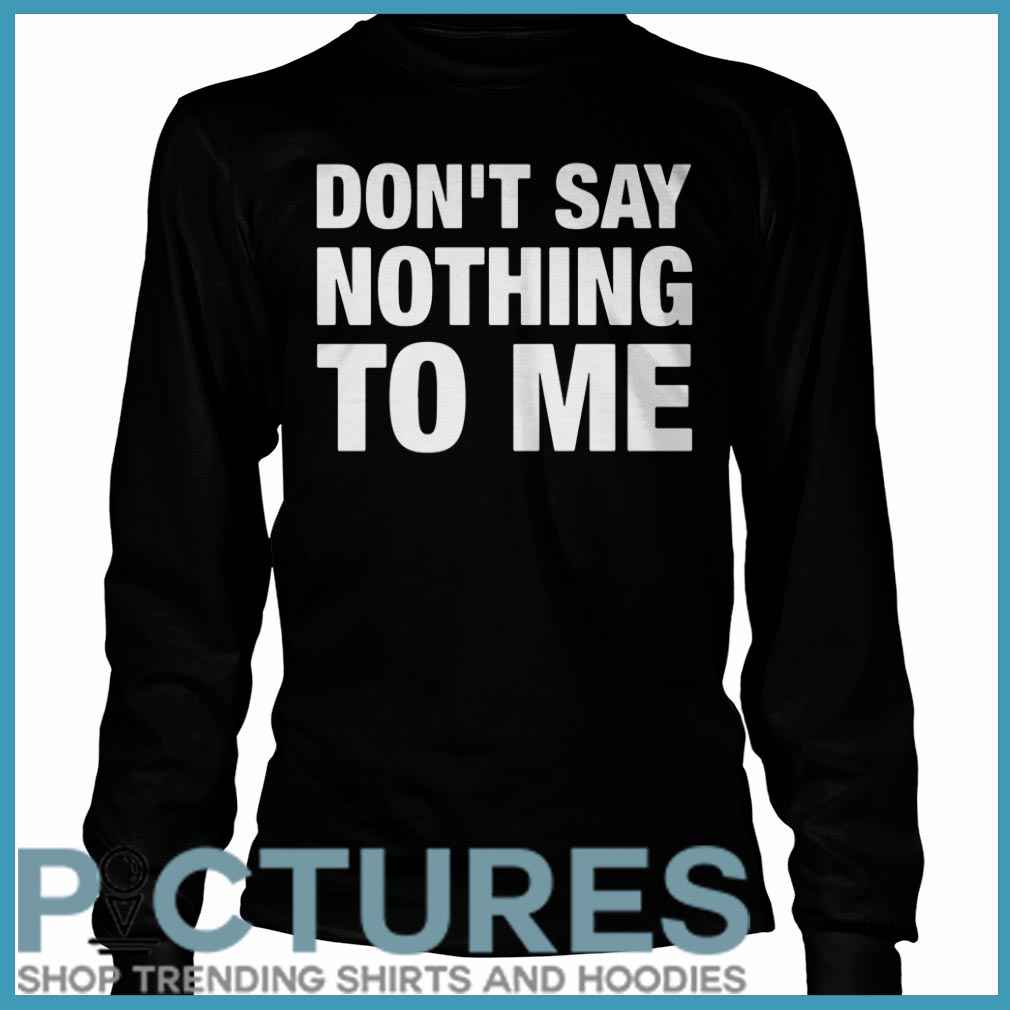 Don't Say Nothing To Me Long Sleeve