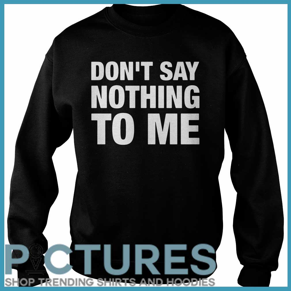 Don't Say Nothing To Me Sweater