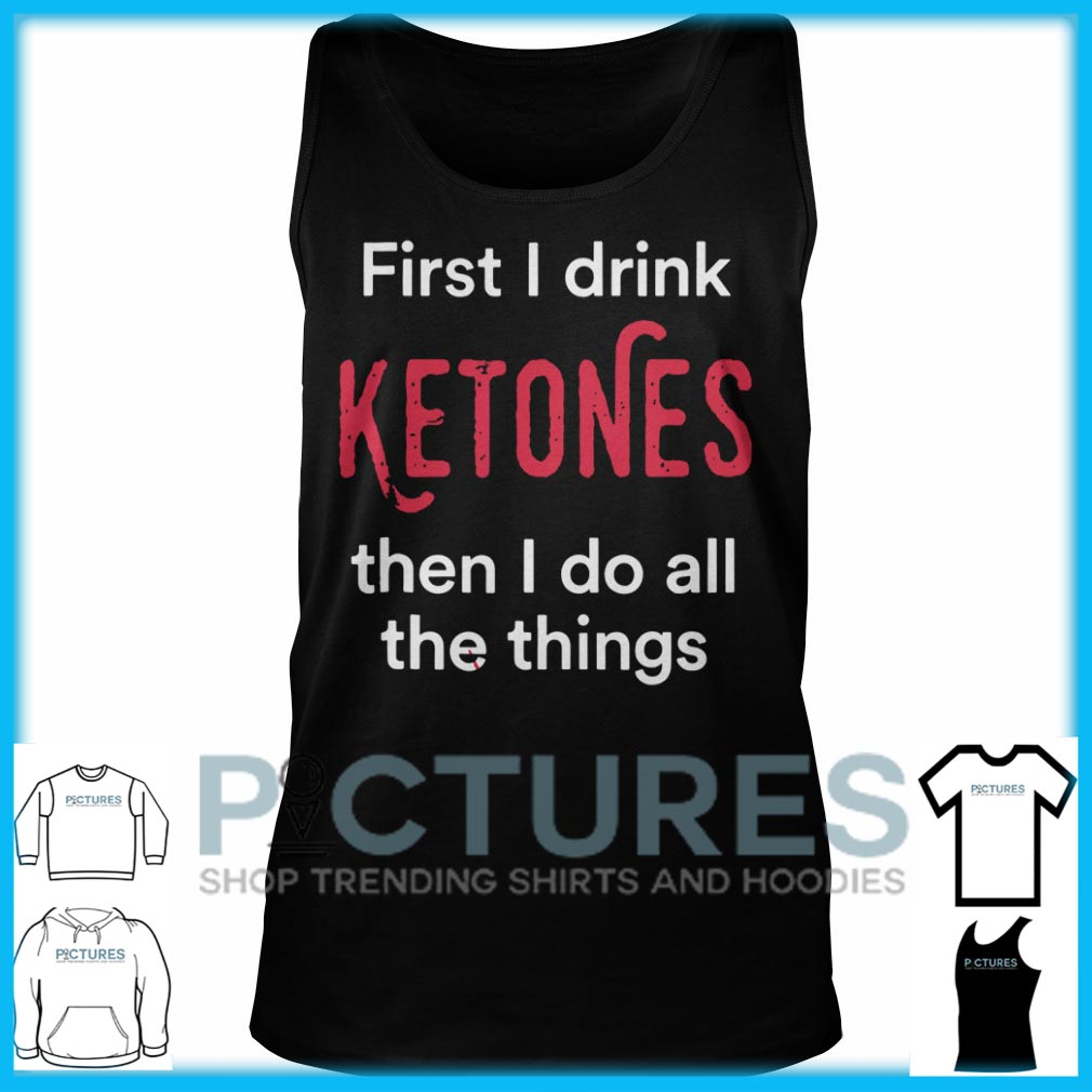 First I Drink Ketones Then I Do All The Things Tank Top