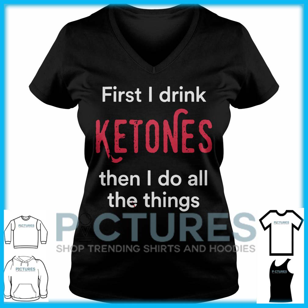 First I Drink Ketones Then I Do All The Things V-neck