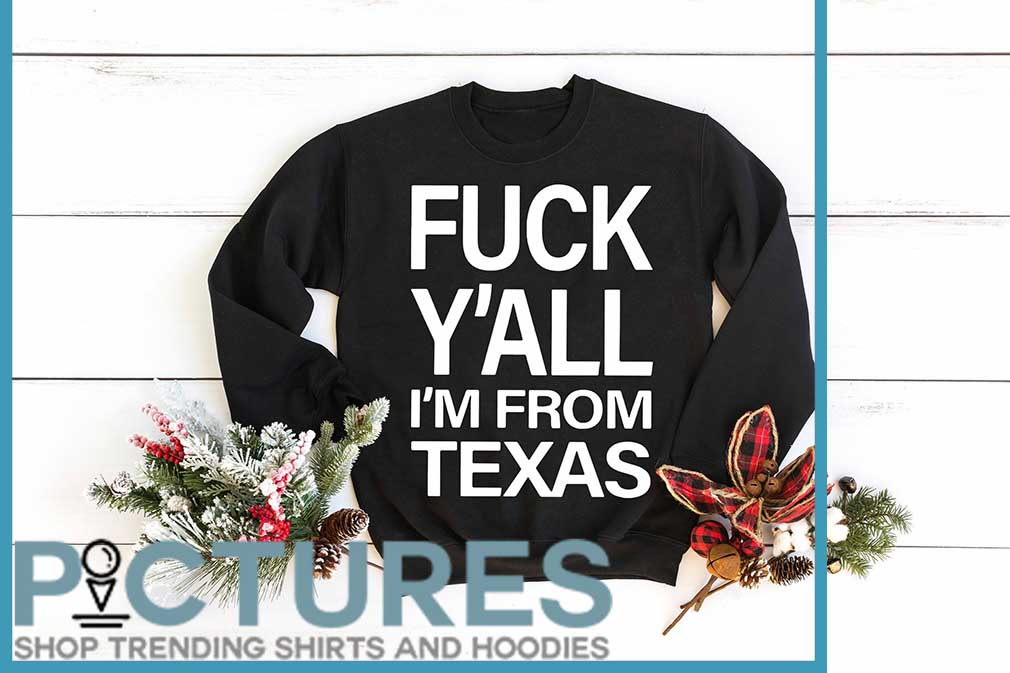 Fuck Y'all I'm From Texas Shirt
