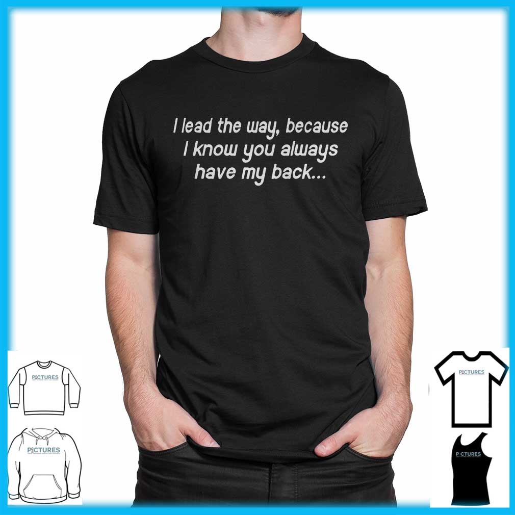 I Lead My Way Because I Know You Always Have My Back shirt