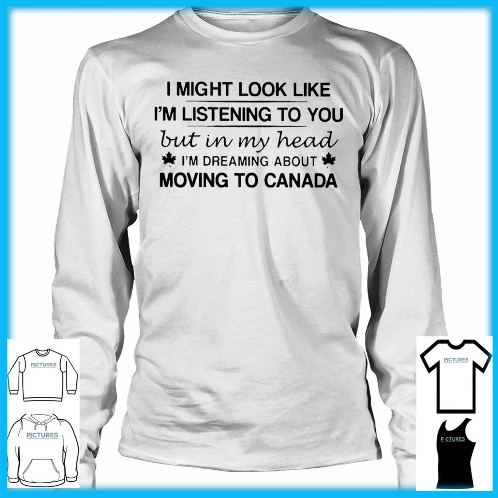 I Might Look Like I'm Listening To You But In My Head I'm Dreaming About Moving To Canada Long Sleeve