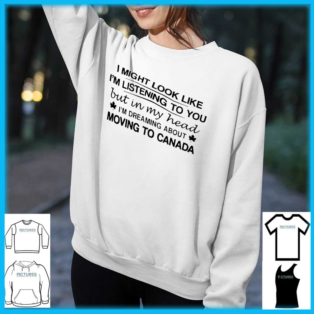 I Might Look Like I'm Listening To You But In My Head I'm Dreaming About Moving To Canada shirt