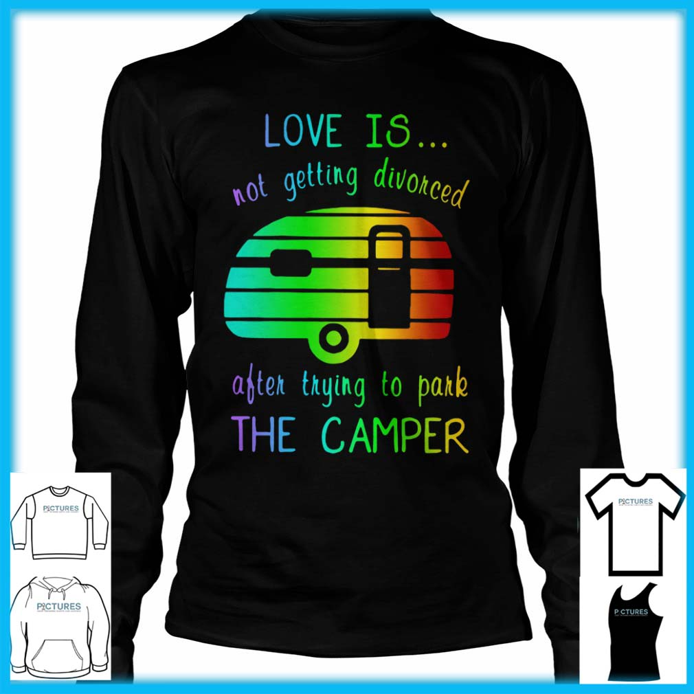 Love Is Not Getting Divorced Often Trying To Pake The Camper Long Sleeve