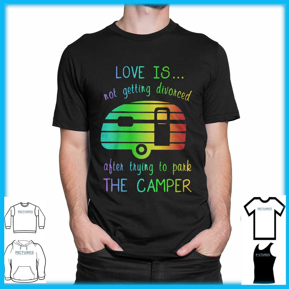 Love Is Not Getting Divorced Often Trying To Pake The Camper shirt
