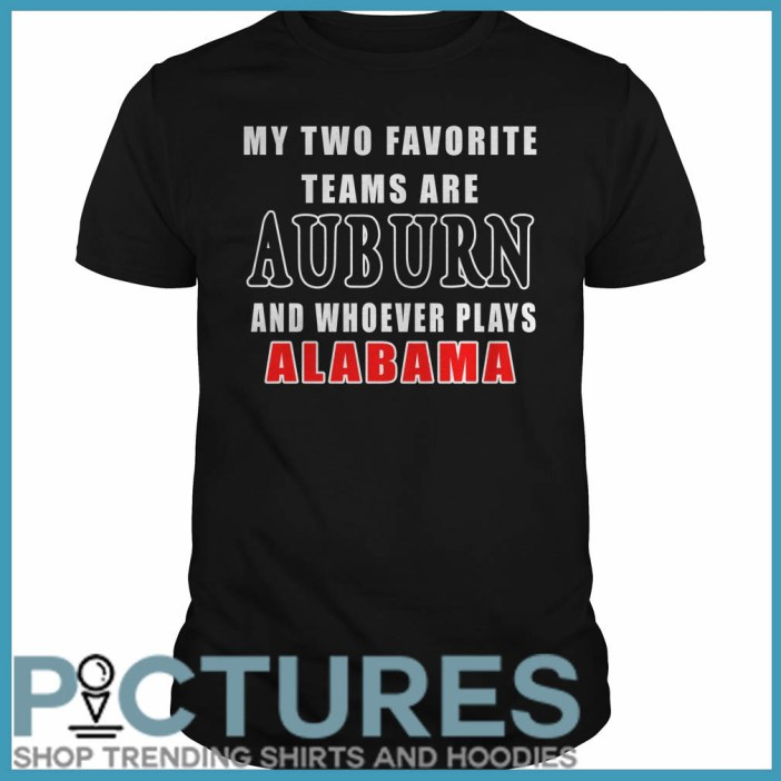 My Two Favorite Teams Are Auburn And Whoever Plays Alabama Guys Tee