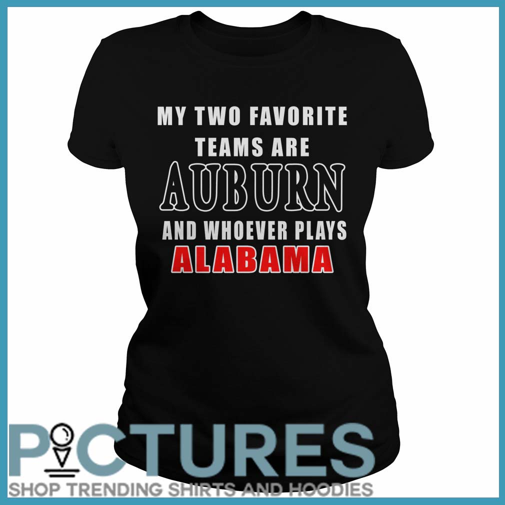 My Two Favorite Teams Are Auburn And Whoever Plays Alabama Ladies Tee