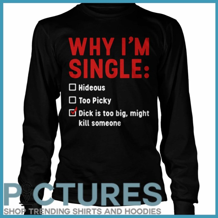Why I'm Single Hideous Too Picky Dick Is Too Big, Might Kill Someone long sleeve