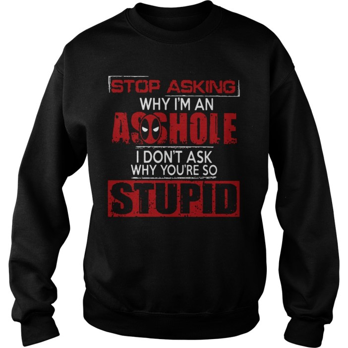 Stop asking why I'm an asshole I don't ask why you're so stupid sweater