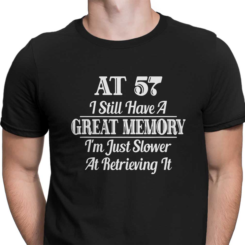 AT 57 I still have a great memory I'm just slower at retrieving it shirt
