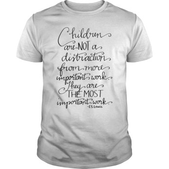 Children are not a distraction from more important work they are the most important work CS Lewis guys tee
