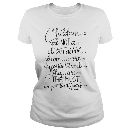 Children are not a distraction from more important work they are the most important work CS Lewis ladies tee