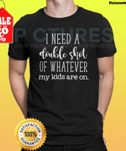 I need a double shot of whatever my kids are on shirt