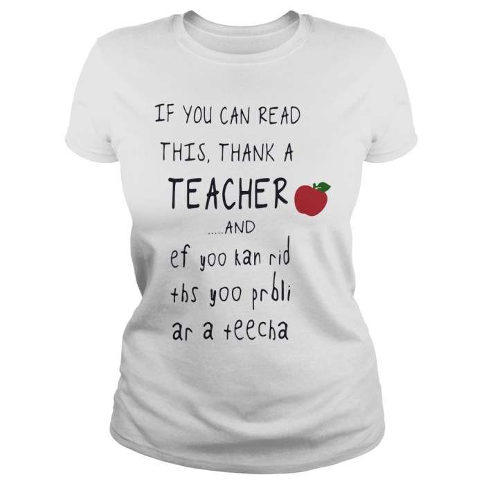 If you can read this thank a teacher and ef yoo kan rid ths yoo prbli ar a teecha ladies tee