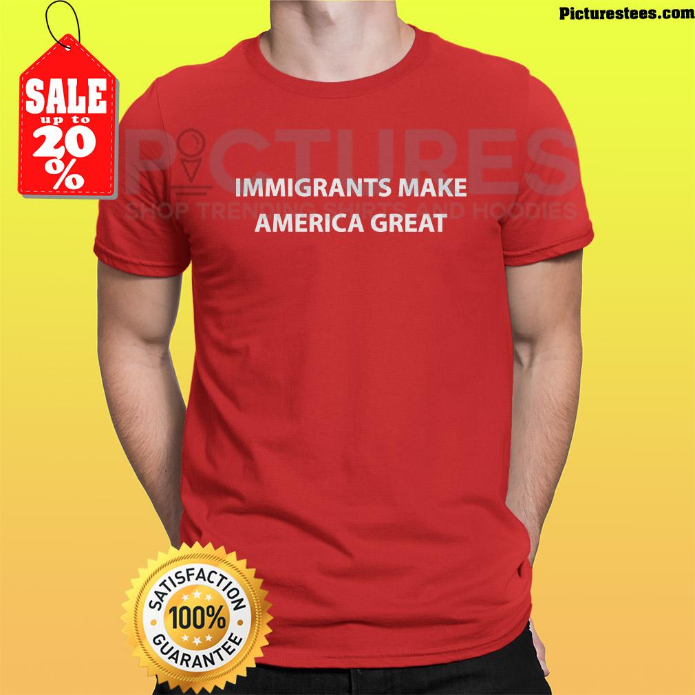Immigrants make America great (2019) shirt